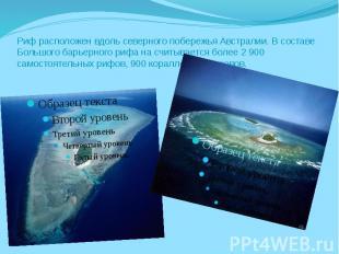 Риф расположен вдоль северного побережья Австралии. В составе Большого барьерног