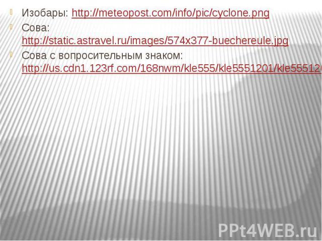 Изобары: http://meteopost.com/info/pic/cyclone.png Изобары: http://meteopost.com/info/pic/cyclone.png Сова: http://static.astravel.ru/images/574x377-buechereule.jpg Сова с вопросительным знаком: http://us.cdn1.123rf.com/168nwm/kle555/kle5551201/kle5…