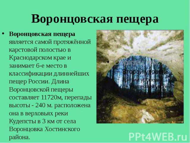Воронцовская пещера Воронцовская пещера является самой протяжённой карстовой полостью в Краснодарском крае и занимает 6-е место в классификации длиннейших пещер России. Длина Воронцовской пещеры составляет 11720м, перепады высоты - 240 м. расположен…
