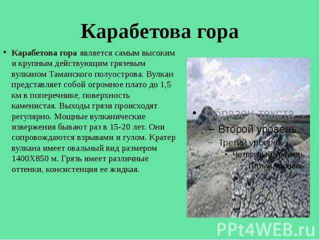 Карабетова гора Карабетова гора является самым высоким и крупным действующим грязевым вулканом Таманского полуострова. Вулкан представляет собой огромное плато до 1,5 км в поперечнике, поверхность каменистая. Выходы грязи происходят регулярно. Мощны…