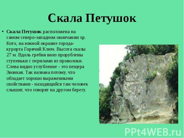 Скала Петушок Скала Петушок расположена на самом северо-западном окончании хр. Котх, на южной окраине города-курорта Горячий Ключ. Высота скалы 27 м. Вдоль гребня вниз прорублены ступеньки с перилами из проволоки. Слева видно углубление - это пещера…