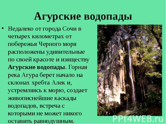 Агурские водопады Недалеко от города Сочи в четырех километрах от побережья Черного моря расположены удивительные по своей красоте и изяществу Агурские водопады. Горная река Агура берет начало на склонах хребта Алек и, устремляясь к морю, создает жи…