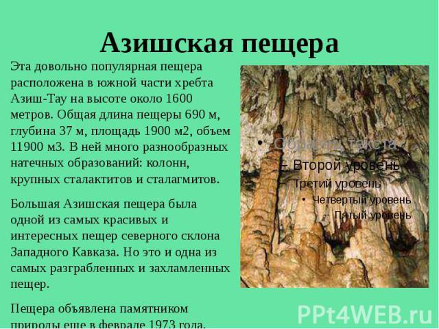Азишская пещера Эта довольно популярная пещера расположена в южной части хребта Азиш-Тау на высоте около 1600 метров. Общая длина пещеры 690 м, глубина 37 м, площадь 1900 м2, объем 11900 м3. В ней много разнообразных натечных образований: колонн, кр…