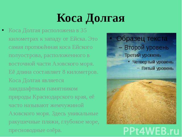 Коса Долгая Коса Долгая расположена в 35 километрах к западу от Ейска. Это самая протяжённая коса Ейского полуострова, расположенного в восточной части Азовского моря. Её длина составляет 8 километров. Коса Долгая является ландшафтным памятником при…