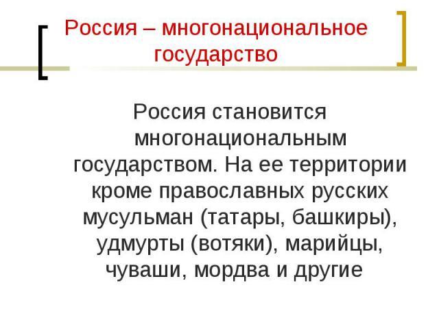 Россия становится многонациональным государством. На ее территории кроме православных русских мусульман (татары, башкиры), удмурты (вотяки), марийцы, чуваши, мордва и другие Россия становится многонациональным государством. На ее территории кроме пр…