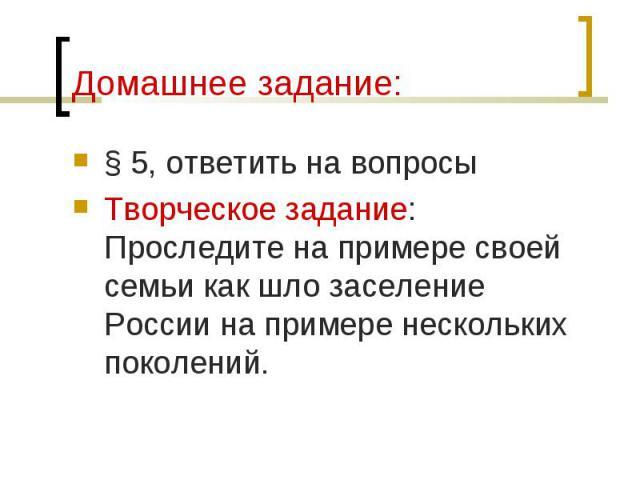 § 5, ответить на вопросы § 5, ответить на вопросы Творческое задание: Проследите на примере своей семьи как шло заселение России на примере нескольких поколений.