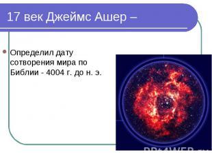 Определил дату сотворения мира по Библии - 4004 г. до н. э. Определил дату сотво