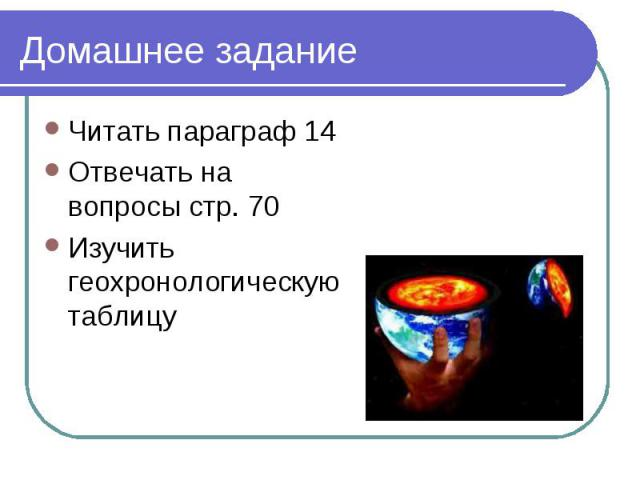 Читать параграф 14 Читать параграф 14 Отвечать на вопросы стр. 70 Изучить геохронологическую таблицу