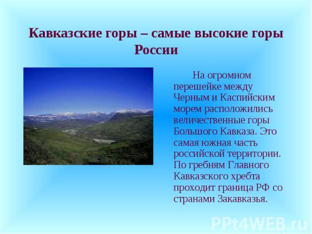 Кавказские горы – самые высокие горы России На огромном перешейке между Черным и Каспийским морем расположились величественные горы Большого Кавказа. Это самая южная часть российской территории. По гребням Главного Кавказского хребта проходит границ…