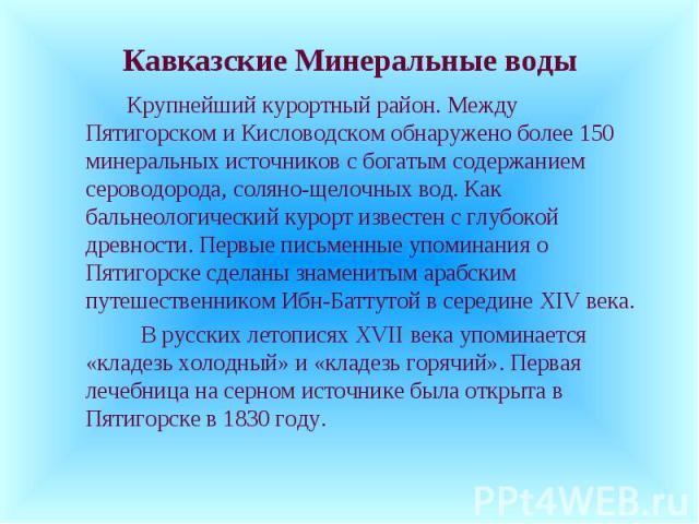 Кавказские Минеральные воды Крупнейший курортный район. Между Пятигорском и Кисловодском обнаружено более 150 минеральных источников с богатым содержанием сероводорода, соляно-щелочных вод. Как бальнеологический курорт известен с глубокой древности.…
