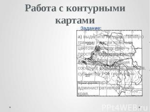 Работа с контурными картами Задание: а) выделите государственную границу России