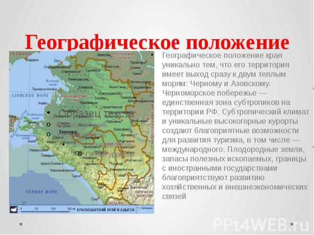 Географическое положение Географическое положение края уникально тем, что его территория имеет выход сразу к двум теплым морям: Черному и Азовскому. Черноморское побережье — единственная зона субтропиков на территории РФ. Субтропический климат и уни…