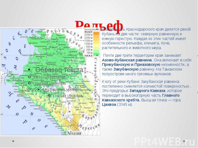 Рельеф Поверхность Краснодарского края делится рекой Кубань на две части: северную равнинную и южную гористую. Каждая из этих частей имеет особенности рельефа, климата, почв, растительного и животного мира. Почти две трети территории края занимает А…
