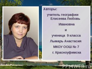 Авторы: Авторы: учитель географии Елисеева Любовь Ивановна и ученица 9 класса Лы
