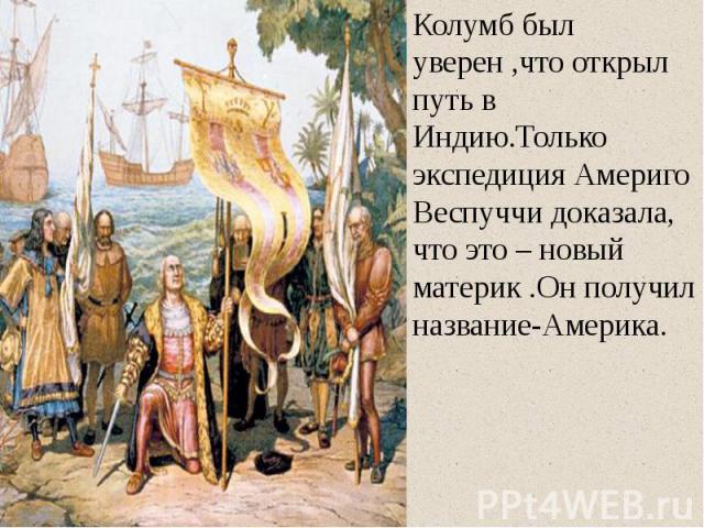 Колумб был уверен ,что открыл путь в Индию.Только экспедиция Америго Веспуччи доказала, что это – новый материк .Он получил название-Америка. Колумб был уверен ,что открыл путь в Индию.Только экспедиция Америго Веспуччи доказала, что это – новый мат…
