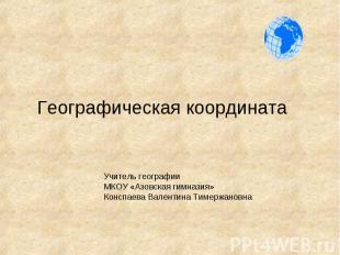 Географическая координата Учитель географии МКОУ «Азовская гимназия» Конспаева В