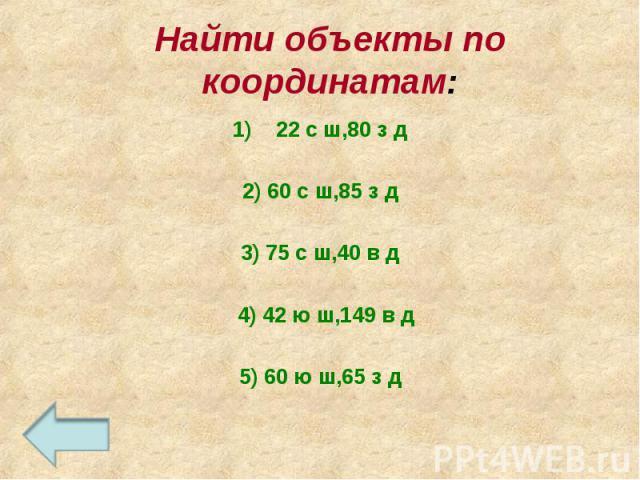 22 с ш,80 з д 22 с ш,80 з д 2) 60 с ш,85 з д 3) 75 с ш,40 в д 4) 42 ю ш,149 в д 5) 60 ю ш,65 з д