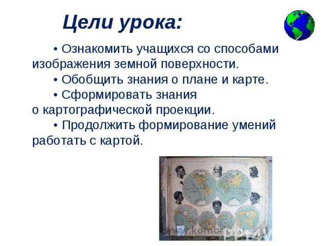 •Ознакомить учащихся со способами изображения земной поверхности. •Обобщить знания оплане и карте. •Сформировать знания окартографической про…