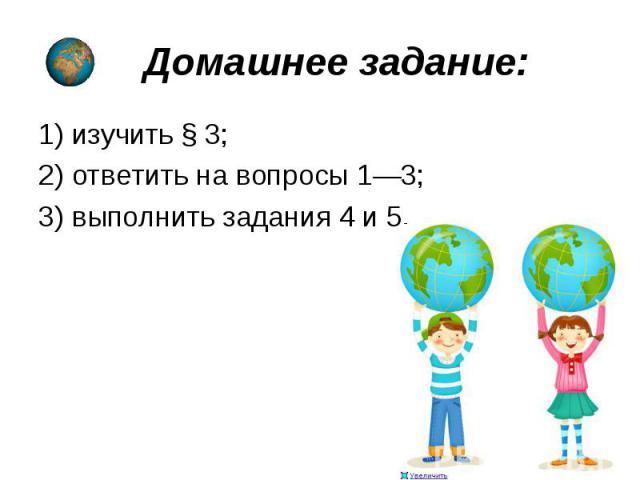 1)изучить §3; 1)изучить §3; 2) ответить на вопросы 1—3; 3)выполнить задания4 и5.
