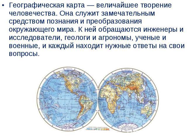 Географическая карта— величайшее творение человечества. Она служит замечательным средством познания и преобразования окружающего мира. Кней обращаются инженеры и исследователи, геологи и агрономы, ученые и военные, икаждый находит …