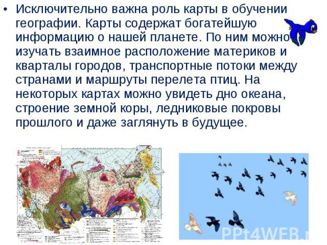Исключительно важна роль карты вобучении географии. Карты содержат богатейшую информацию онашей планете. По ним можно изучать взаимное расположение материков и кварталы городов, транспортные потоки между странами и маршруты перелета птиц…