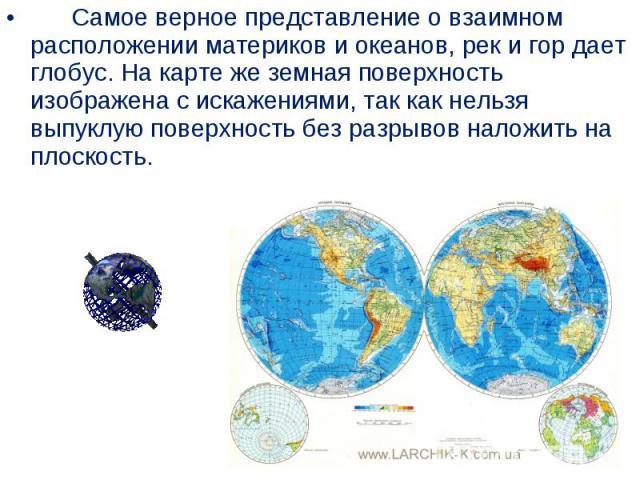 Самое верное представление овзаимном расположении материков и океанов, рек и гор дает глобус. На карте же земная поверхность изображена сискажениями, так как нельзя выпуклую поверхность без разрывов на…