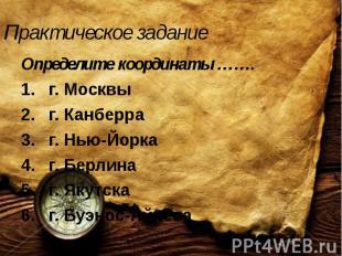 Практическое задание Определите координаты ……. г. Москвы г. Канберра г. Нью-Йорк