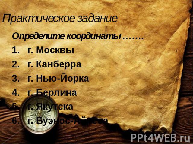 Практическое задание Определите координаты ……. г. Москвы г. Канберра г. Нью-Йорка г. Берлина г. Якутска г. Буэнос-Айреса