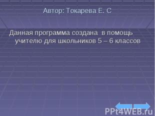 Автор: Токарева Е. С Данная программа создана в помощь учителю для школьников 5