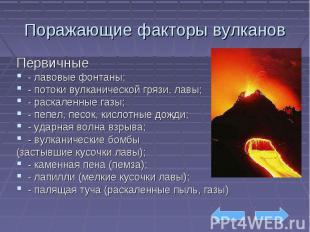 Поражающие факторы вулканов Первичные - лавовые фонтаны; - потоки вулканической