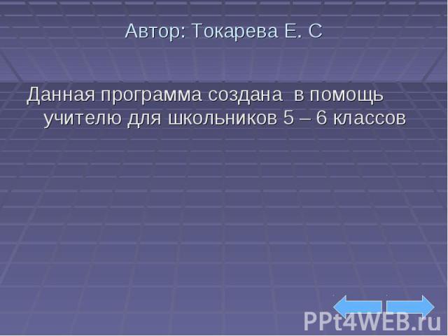 Автор: Токарева Е. С Данная программа создана в помощь учителю для школьников 5 – 6 классов