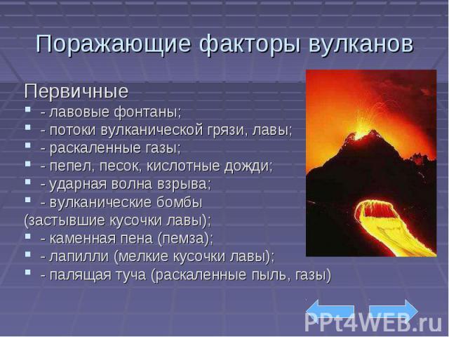 Поражающие факторы вулканов Первичные - лавовые фонтаны; - потоки вулканической грязи, лавы; - раскаленные газы; - пепел, песок, кислотные дожди; - ударная волна взрыва; - вулканические бомбы (застывшие кусочки лавы); - каменная пена (пемза); - лапи…