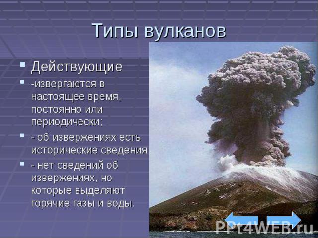 Типы вулканов Действующие -извергаются в настоящее время, постоянно или периодически; - об извержениях есть исторические сведения; - нет сведений об извержениях, но которые выделяют горячие газы и воды.