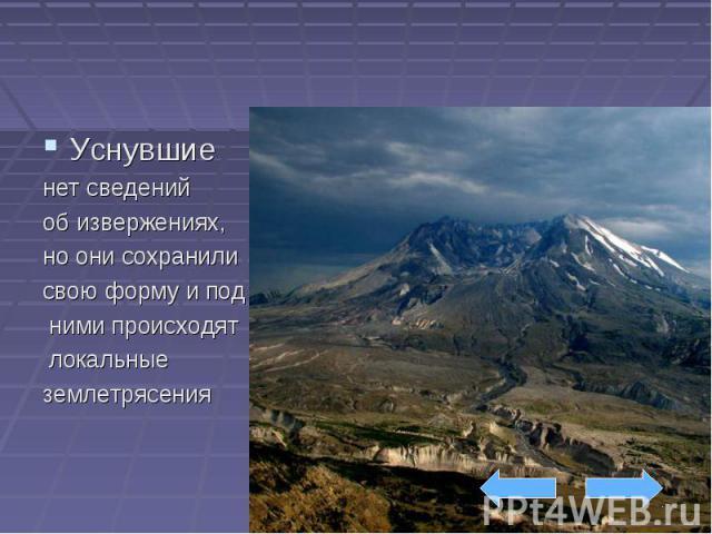 Уснувшие нет сведений об извержениях, но они сохранили свою форму и под ними происходят локальные землетрясения