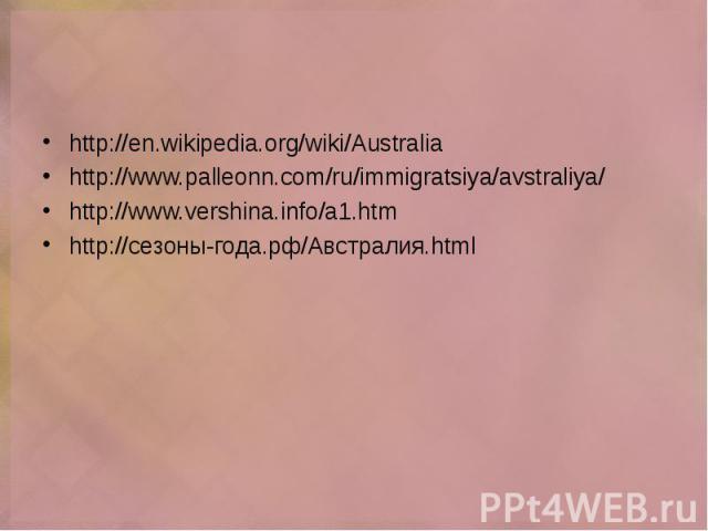 http://en.wikipedia.org/wiki/Australia http://en.wikipedia.org/wiki/Australia http://www.palleonn.com/ru/immigratsiya/avstraliya/ http://www.vershina.info/a1.htm http://сезоны-года.рф/Австралия.html