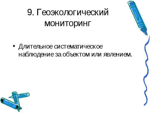 9. Геоэкологический мониторинг Длительное систематическое наблюдение за объектом или явлением.
