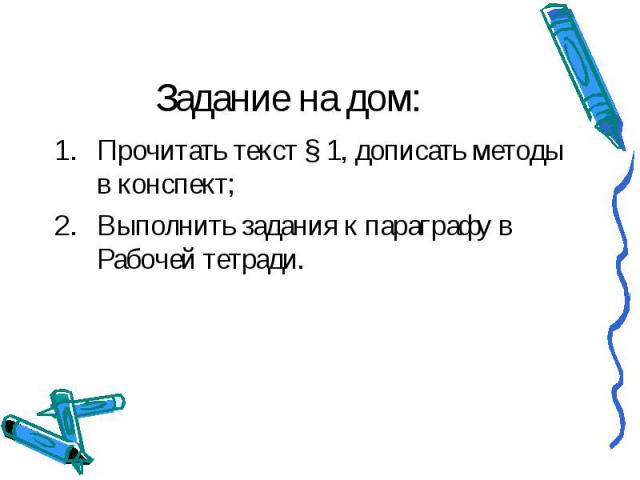 Задание на дом: Прочитать текст § 1, дописать методы в конспект; Выполнить задания к параграфу в Рабочей тетради.