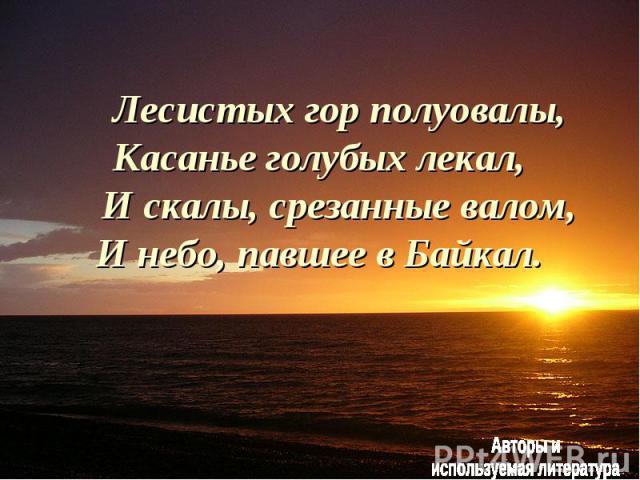 Лесистых гор полуовалы, Касанье голубых лекал, И скалы, срезанные валом, И небо, павшее в Байкал.