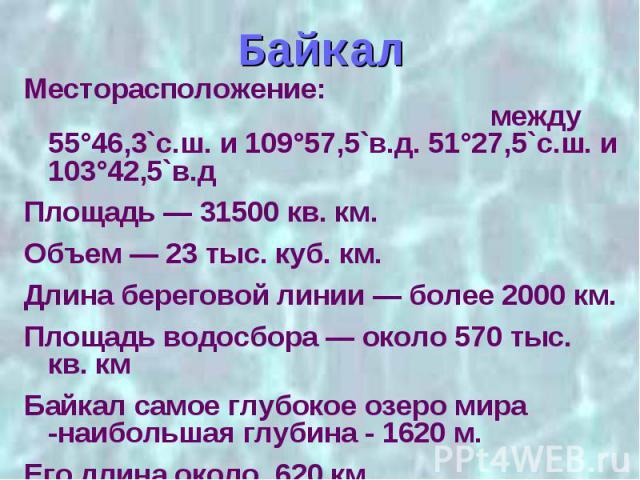Байкал Месторасположение: между 55°46,3`с.ш. и 109°57,5`в.д. 51°27,5`с.ш. и 103°42,5`в.д Площадь — 31500 кв. км. Объем — 23 тыс. куб. км. Длина береговой линии — более 2000 км. Площадь водосбора — около 570 тыс. кв. км Байкал самое глубокое озеро ми…