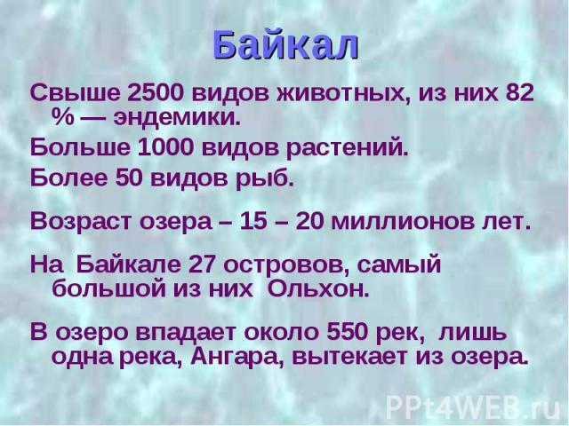 Байкал Свыше 2500 видов животных, из них 82 % — эндемики. Больше 1000 видов растений. Более 50 видов рыб. Возраст озера – 15 – 20 миллионов лет. На Байкале 27 островов, самый большой из них Ольхон. В озеро впадает около 550 рек, лишь одна река, Анга…