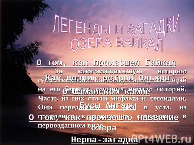 За многомиллионную историю существования Байкала, народ, живущий на его берегах, сочинил немало историй. Часть из них стали мифами и легендами. Они передаются из уста в уста, из поколения в поколение, сохраняясь в первозданном виде.