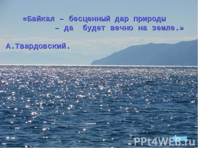 «Байкал – бесценный дар природы «Байкал – бесценный дар природы – да будет вечно на земле.» А.Твардовский.