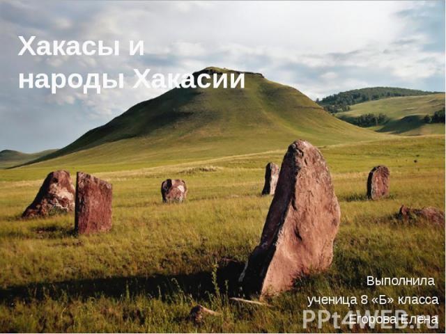 Хакасы и народы Хакасии Выполнила ученица 8 «Б» класса Егорова Елена