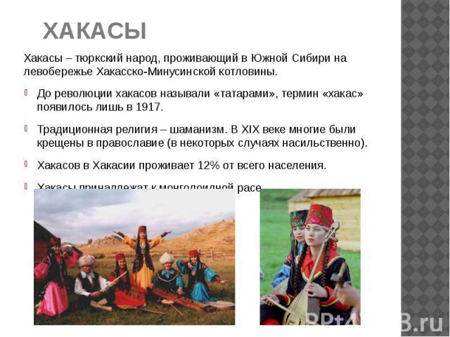 ХАКАСЫ Хакасы – тюркский народ, проживающий в Южной Сибири на левобережье Хакасско-Минусинской котловины. До революции хакасов называли «татарами», термин «хакас» появилось лишь в 1917. Традиционная религия – шаманизм. В XIX веке многие были крещены…