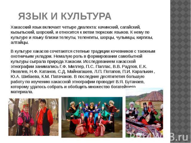 ЯЗЫК И КУЛЬТУРА Хакасский языквключает четыре диалекта: качинский, сагайский, кызыльский, шорский, и относится к ветви тюркских языков. К нему по культуре и языку близки телеуты, теленгиты, шорцы, чулымцы, киргизы, алтайцы. В культуре хакасов …