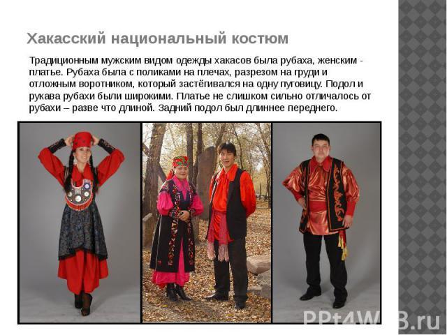 Хакасский национальный костюм Традиционным мужским видом одежды хакасов была рубаха, женским - платье. Рубаха была с поликами на плечах, разрезом на груди и отложным воротником, который застёгивался на одну пуговицу. Подол и рукава рубахи были широк…