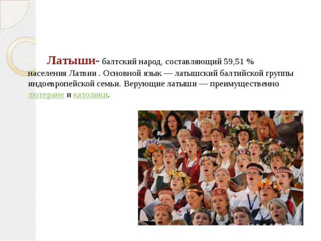 Латыши-балтскийнарод, составляющий 59,51% населенияЛатвии. Основной язык—латышскийбалтийской группы индоевропейской семьи. Верующие латыши— преимущественнолютеранеикатолики. Лат…