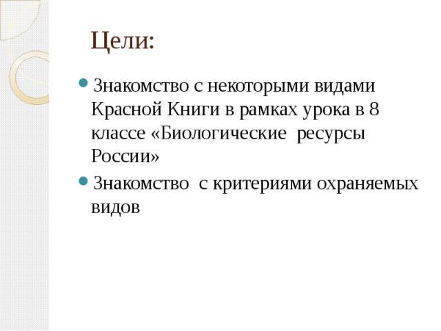 Цели: Знакомство с некоторыми видами Красной Книги в рамках урока в 8 классе «Биологические ресурсы России» Знакомство с критериями охраняемых видов