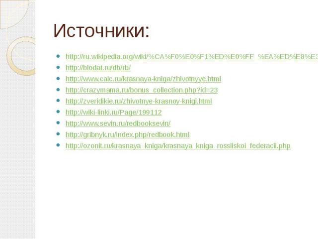 Источники: http://ru.wikipedia.org/wiki/%CA%F0%E0%F1%ED%E0%FF_%EA%ED%E8%E3%E0_%D0%EE%F1%F1%E8%E8 http://biodat.ru/db/rb/ http://www.calc.ru/krasnaya-kniga/zhivotnyye.html http://crazymama.ru/bonus_collection.php?id=23 http://zveridikie.ru/zhivotnye-…