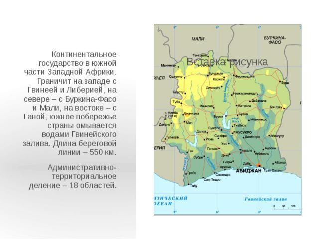 Континентальное государство в южной части Западной Африки. Граничит на западе с Гвинеей и Либерией, на севере – с Буркина-Фасо и Мали, на востоке – с Ганой, южное побережье страны омывается водами Гвинейского залива. Длина береговой линии – 550 км. …